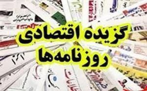 گزیده اقتصادی روزنامه ها