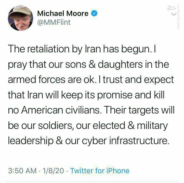 واکنش مایکل مور مستندساز معروف آمریکایی:  قصاص توسط ایران آغاز شده است. من دعا می کنم که فرزندان و دختران ما در نیروهای مسلح خوب باشند. من اعتماد دارم و انتظار دارم که ایران وعده خود را حفظ کند و هیچ غیرنظامی آمریکایی را نکشد. اهداف آنها سربازان ، رهبری منتخب و نظامی ما و زیرساختهای سایبری ما خواهد بود