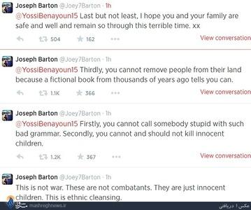 جوی بارتون، هافبک انگلیسی تیم فوتبال کوئینز پارک رنجرز با محکوم کردن حملات رژیم صهیونیستی به مردم بیدفاع غزه در صفحه شخصی «توئیتر» خود نوشت: اگر این تجاوزها از سوی کشوری دیگر بود غرب بلافاصله دخالت میکرد ولی چون پای اسرائیل در میان است، چیزی نمیگویند. این خشونتها نباید ادامه پیدا کند چون در این بین کودکان بیگناه قتلعام میشوند. این خشونتها باید متوقف شود. این جملات با توهین یوسی بنایون بازیکن اسرائیلی مواجه شد که بارتون هم جواب وی را داد.